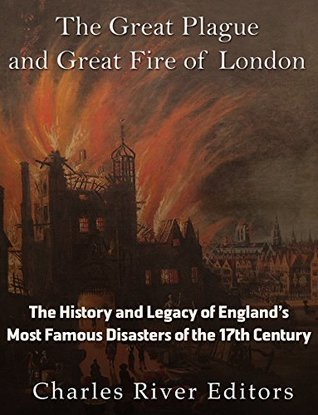 The Great Plague and Great Fire of London: The History and Legacy of England's Most Famous Disasters of the 17th Century