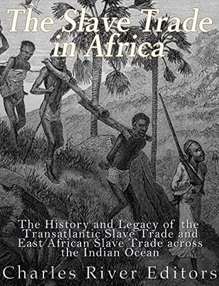 The Slave Trade in Africa: The History and Legacy of the Transatlantic Slave Trade and East African Slave Trade across the Indian Ocean