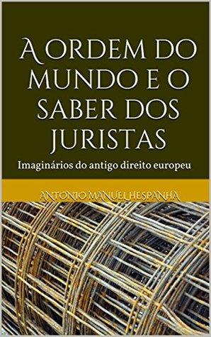 A ordem do mundo e o saber dos juristas: Imaginários do antigo direito europeu