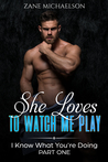 I Know What You're Doing: Part One - She Loves to Watch Me Play