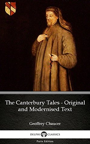 The Canterbury Tales - Original and Modernised Text by Geoffrey Chaucer - Delphi Classics (Illustrated) (Delphi Parts Edition (Geoffrey Chaucer))