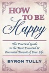 How To Be Happy: The Practical Guide to The Most Essential and Overrated Pursuit of Your Life