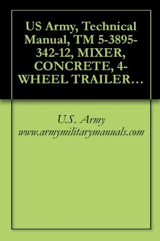 US Army, Technical Manual, TM 5-3895-342-12, MIXER, CONCRETE, 4-WHEEL TRAILER MOUNTED, GASOLINE ENGINE DRIVEN, NON TILT, 16 CU FT, (T. L. SMITH CO., MODEL 499A), military manuals