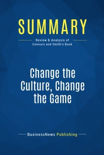 Summary: Change the Culture, Change the Game: Review and Analysis of Connors and Smith's Book