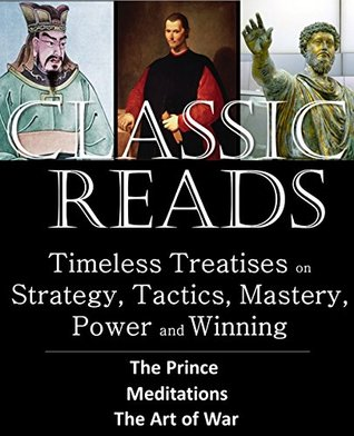 Classic Reads: Timeless Treatises on Strategy, Tactics, Mastery, Power, and Winning: THE PRINCE By Nicolo Machiavelli, MEDITATIONS By Marcus Aurelius, THE ART OF WAR By Sun Tzu (Annotated)