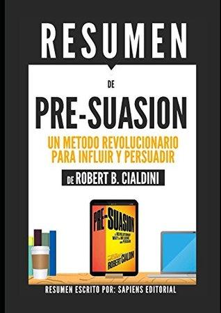 """Resumen de """"Pre-Suasion: Un Metodo Revolucionario Para Influir Y Persuadir"""", De Robert B. Cialdini: (Pre-suasion: A Revolutionary Way To Influence And Persuade)"""