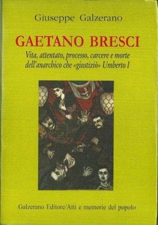Gaetano Bresci: La vita, l'attentato, il processo e la morte del regicida anarchico