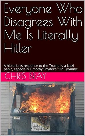 """Everyone Who Disagrees With Me Is Literally Hitler: A historian's response to the Trump-is-a-Nazi panic, especially Timothy Snyder's """"On Tyranny"""""""