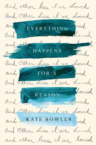 Everything Happens For A Reason And Other Lies Ive Loved By Kate