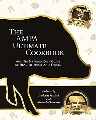 The AMPA Ultimate Cookbook: The Mini Pig Natural Diet Guide of Healthy Meals & Treats