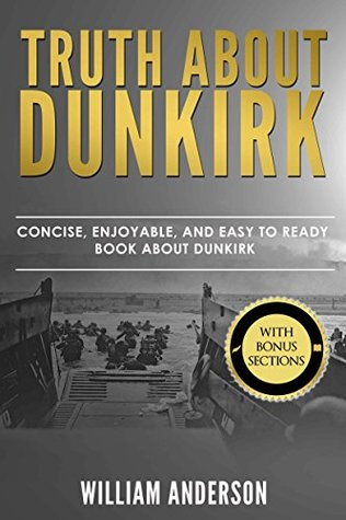 Dunkirk -Truth About Dunkirk: Concise, Enjoyable, And Easy To Read Book About Dunkirk Read This To Enhance Your Movie Watching Experience