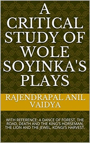 A CRITICAL STUDY OF WOLE SOYINKA'S PLAYS: WITH REFERENCE: A DANCE OF FOREST, THE ROAD, DEATH AND THE KING'S HORSEMAN, THE LION AND THE JEWEL, KONGI'S HARVEST.