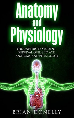 Anatomy and Physiology: The University Student Survival Guide to Ace Anatomy and Physiology
