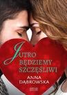 Jutro będziemy szczęśliwi by Anna Dąbrowska