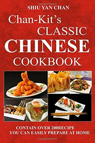 CHAN-KIT'S CLASSIC CHINESE COOKBOOK: CONTAIN OVER 200RECIPE YOU CAN EASILY PREPARE AT HOME