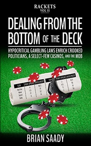 Dealing From the Bottom of the Deck: Hypocritical Gambling Laws Enrich Crooked Politicians, a Select-Few Casinos, and the Mob (Rackets Book 2)
