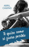 Te quise como si fuera posible by Abril Camino