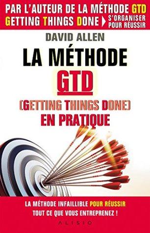 La méthode GTD (Gettings Things Done) en pratique: La méthode infaillible pour réussir tout ce que vous entreprenez !