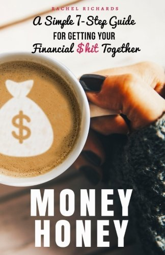 Money Honey: A Simple 7-Step Guide for Getting Your Financial $hit Together