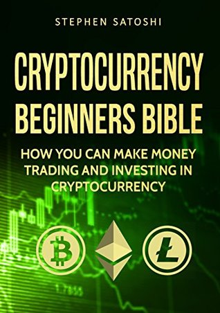 Cryptocurrency: Beginners Bible - How You Can Make Money Trading and Investing in Cryptocurrency like Bitcoin, Ethereum and altcoins (Bitcoin, Cryptocurrency and Blockchain Book 1)