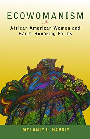 Ecowomanism: African American Women and Earth-Honoring Faiths (Ecology and Justice)