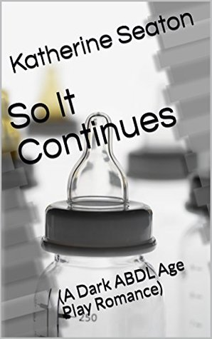So It Continues: (A Dark ABDL Age Play Romance) (So It's an Alien's Little Girl Book 2)