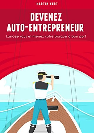 Devenez auto-entrepreneur: Lancez-vous et menez votre barque à bon port