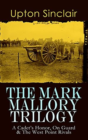 The Mark Mallory Trilogy: A Cadet's Honor, On Guard & The West Point Rivals: The Life and Adventures of a Military Cadet - From the Renowned Journalist, ... Author of The Jungle and Lanny Budd Series