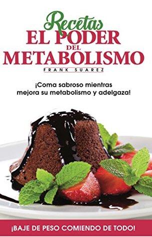 Recetas El Poder del Metabolismo: ¡Coma sabroso mientras mejora su metabolismo y adelgaza!