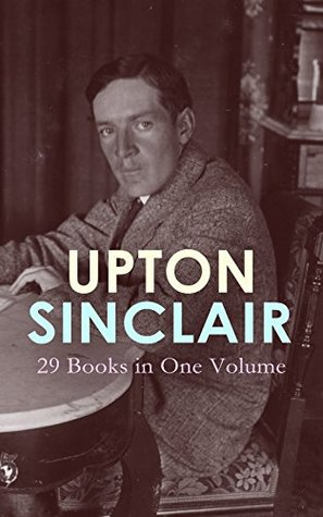 UPTON SINCLAIR: 29 Books in One Volume: The Greatest Novels, Social Studies & Health Guides from the Renowned Author, Journalist and Pulitzer Prize Winner