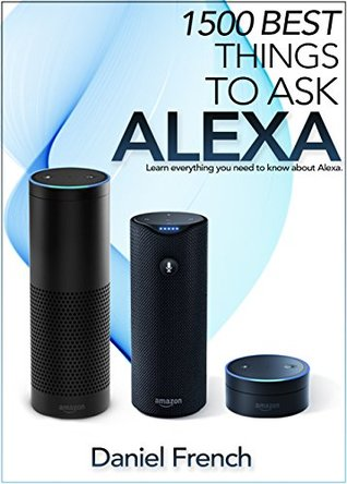 Alexa: 1500 Best Things to Ask Alexa: Learn everything you need to know about Alexa