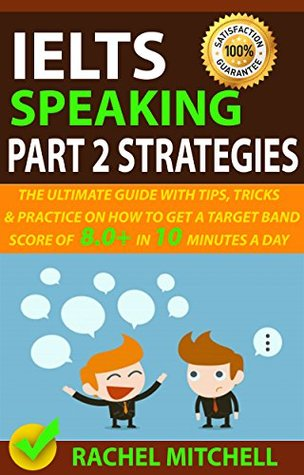 IELTS Speaking Part 2 Strategies: The Ultimate Guide With Tips, Tricks, And Practice On How To Get A Target Band Score Of 8.0+ In 10 Minutes A Day