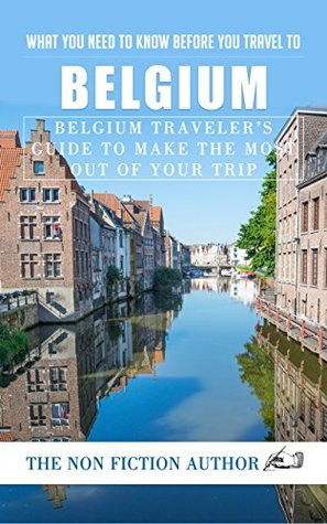 What You Need to Know Before You Travel to Belgium: Belgium Traveler's Guide to Make the Most Out of Your Trip