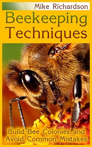 Beekeeping Techniques: Build Bee Colonies and Avoid Common Mistakes: (The Beekeepers Handbook, Beekeeping Guide)