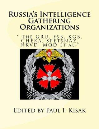 "Russia's Intelligence Gathering Organizations: "" The GRU, FSB, KGB, CHEKA, SPETSNAZ, NKVD, MOD et.al."""