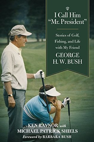 I Call Him Mr. President: Stories of Golf, Fishing, and Life with My Friend George H. W. Bush