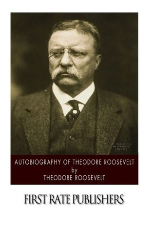Autobiography of Theodore Roosevelt by Theodore Roosevelt