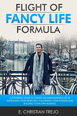 Flight Of Fancy Life Formula: A powerful guide to create an unimaginable life by improving your Inner Self, following your passion and building your own business.