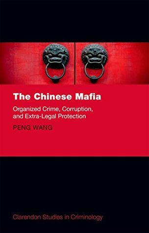 The Chinese Mafia: Organized Crime, Corruption, and Extra-Legal Protection (Clarendon Studies in Criminology)