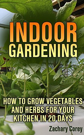 Indoor Gardening: How to Grow Vegetables and Herbs For Your Kitchen in 20 days