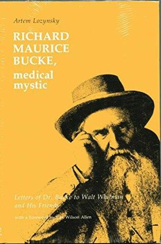Richard Maurice Bucke, Medical Mystic: Letters of Dr. Bucke to Walt Whitman and His Friends