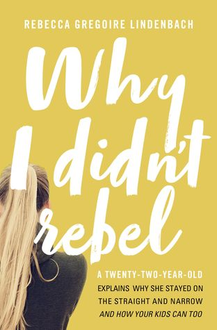 Why I Didn't Rebel: A Twenty-Two-Year-Old Explains Why She Stayed on the Straight and Narrow---and How Your Kids Can Too