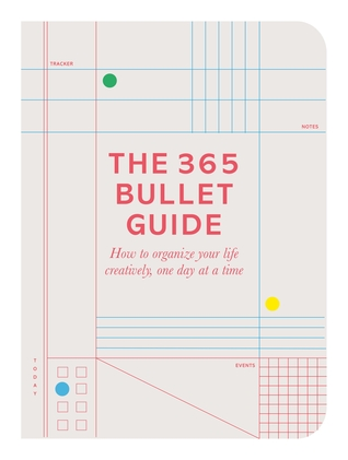 The 365 Bullet Book: How to Organize Your Life Creatively, One Day at a Time
