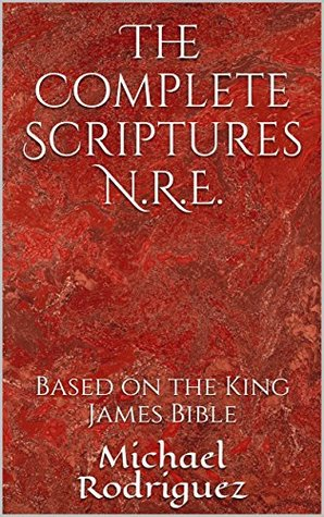 The Complete Scriptures N.R.E.: Based on the King James Bible