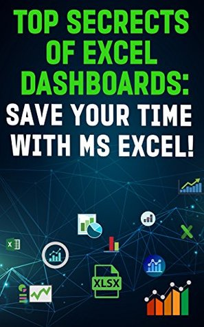 """TOP SECRETS OF EXCEL DASHBOARDS: SAVE YOUR TIME WITH MS EXCEL""! (Save Your Time With MS Excel! Book 8)"