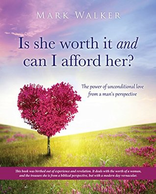Is she worth it and can I afford her?: The power of unconditional love from a man's perspective
