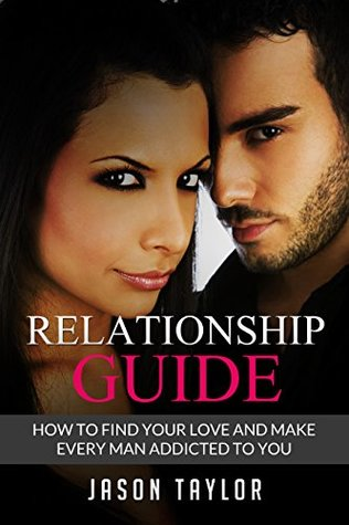 Relationship Guide: How to Find your Love and Make every Man Addicted to You