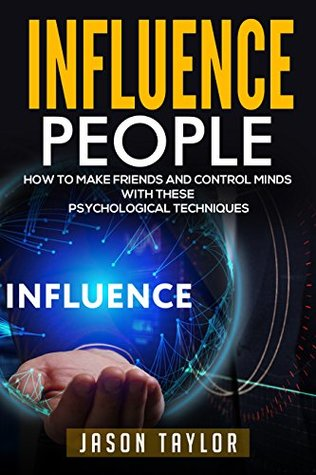Influence People: How to Make Friends and Control Minds with these Psychological Techniques