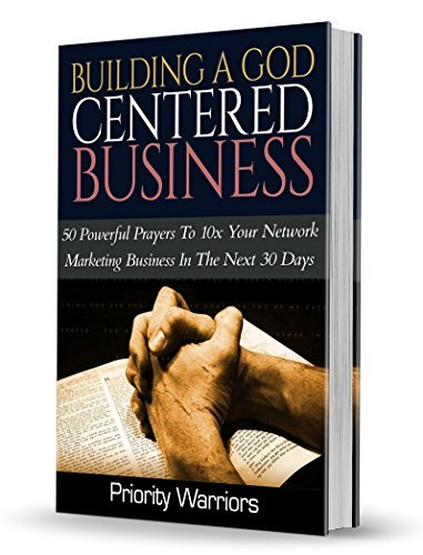 Building A God Centered Business: 50 Powerful Prayers To 10x Your Network Marketing Business In The Next 30 Days