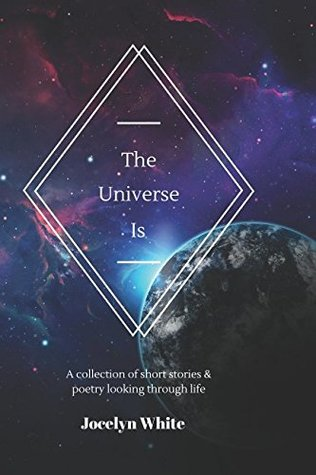 The Universe Is: A Compilation of Short Stories & Poetry Looking through Life